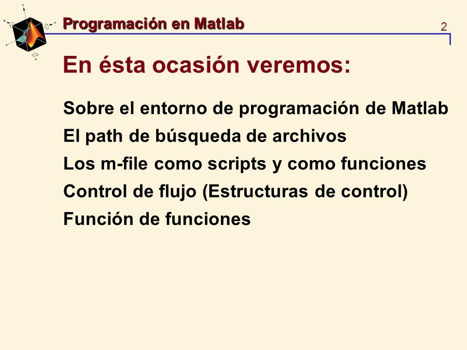 3 Programación en Matlab Sobre el entorno de programación Cómo indicar el directorio de trabajo >> dir >> cd mis_archivos >> pwd Los directorios de matlab definen dónde se encuentran los archivos en que Matlab buscará los m-files >> path >> addpath >> pathtool >> which linspace C:\MATLABR11\toolbox\matlab\elmat\linspace.m