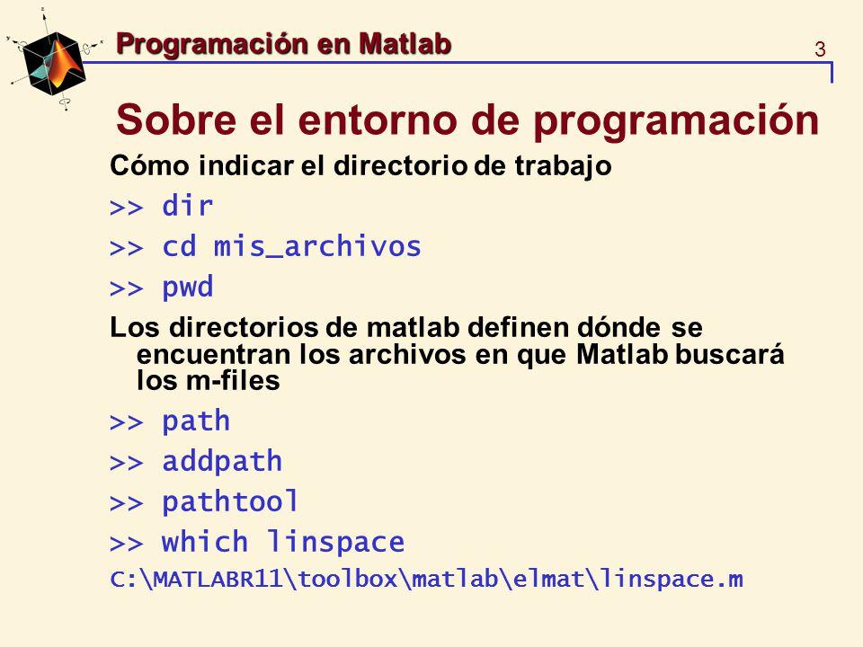 4 Programación en Matlab Sobre el entorno de trabajo Los m-files son localizados en el directorio actual de trabajo o bien en los directorios del path de matlab.