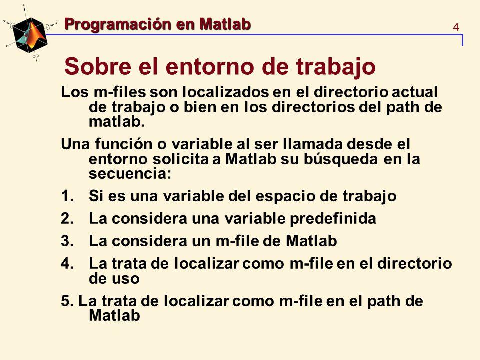 5 Programación en Matlab Sobre el lenguaje de programación Los archivos de ejecución script-files son archivos de texto que contienen líneas que pudieron ser tecleadas desde el entorno de Matlab: % Factorial n!=1*2*...*n y = prod(1:n), Para ejecutarlo teclee >> fact Para observar el archivo, su conjunto de intrucciones teclee >> type fact fact.m