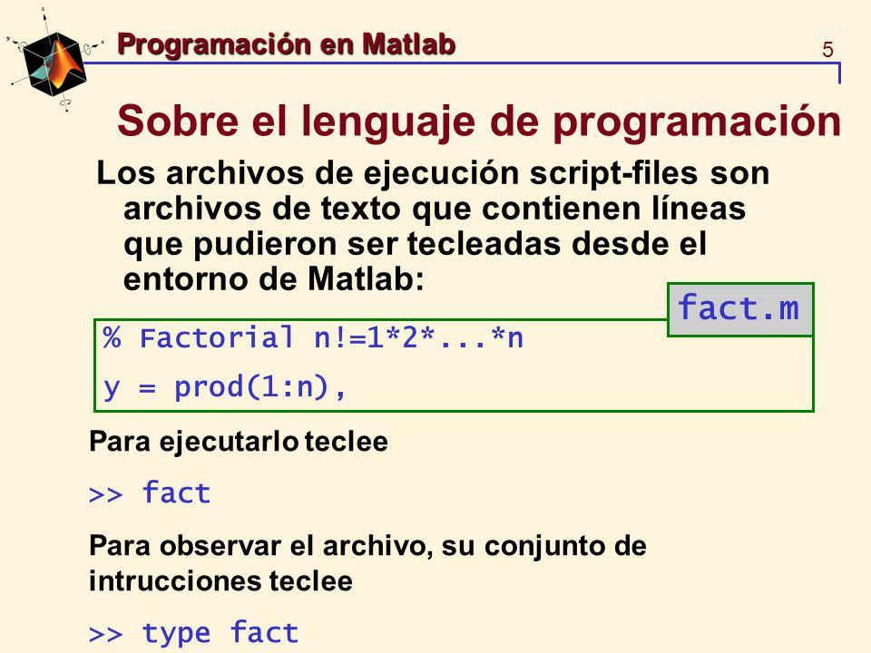 6 Programación en Matlab Sobre la programación en Matlab Las funciones en los m-files cuentan con variables locales y siempre inician con la intrucción function function y=fact(n) % function y=fact(n) %Y=FACT(N) Calcula el factorial de n % n!=1*2*...*n y = prod(1:n); Para ejecutarlo teclee >> sol=fact(5) fact.m