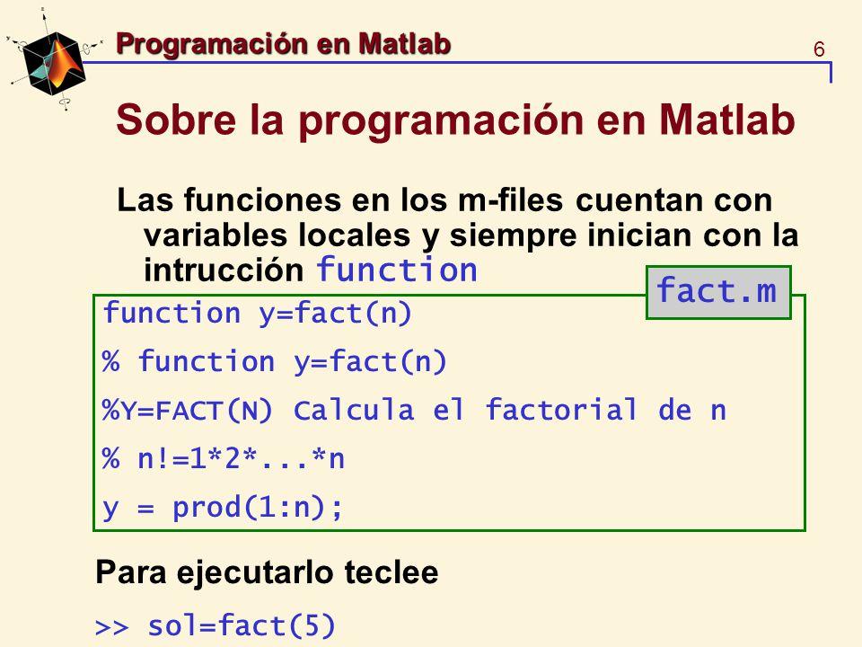 7 Programación en Matlab Sobre la programación en Matlab OJO: Es importante documentar los archivos de Matlab >> sol=fact(6); >> sol=feval(fact,3) feval evalua una función pre-definida >> help feval
