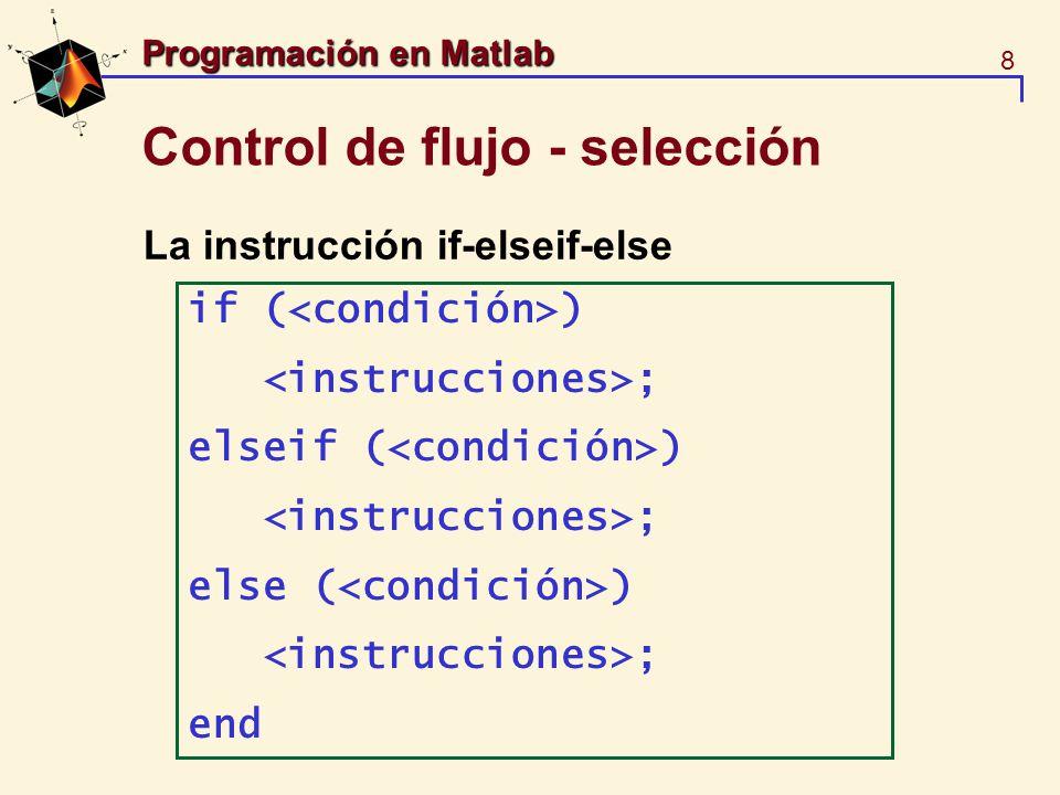 9 Programación en Matlab Control de flujo - selección Operadores relacionales: ==, ~=, >, <, Operadores lógicos: & (and), | (or), ~ (not) Pruebas lógicas: isempty, any, all if isempty(who) disp(No hay elementos); else whos end