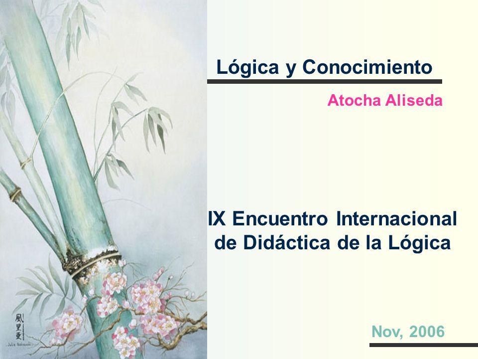 Lógica y Conocimiento Atocha Aliseda IX Encuentro Internacional de Didáctica de la Lógica Nov, 2006