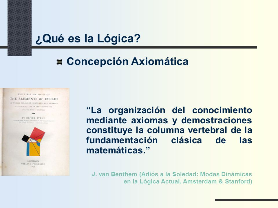 Concepción Axiomática La organización del conocimiento mediante axiomas y demostraciones constituye la columna vertebral de la fundamentación clásica