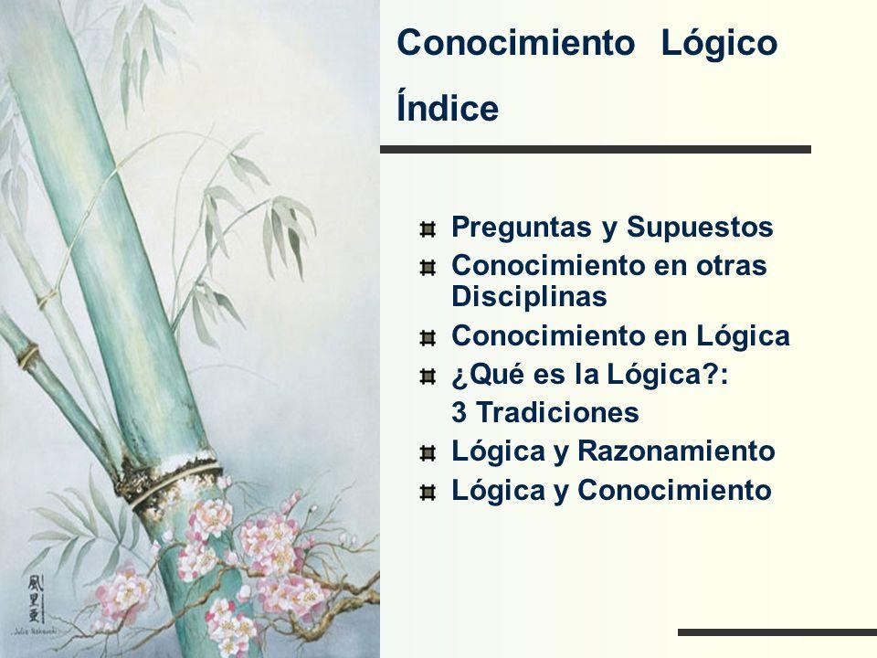 Conocimiento Lógico Índice Preguntas y Supuestos Conocimiento en otras Disciplinas Conocimiento en Lógica ¿Qué es la Lógica?: 3 Tradiciones Lógica y R