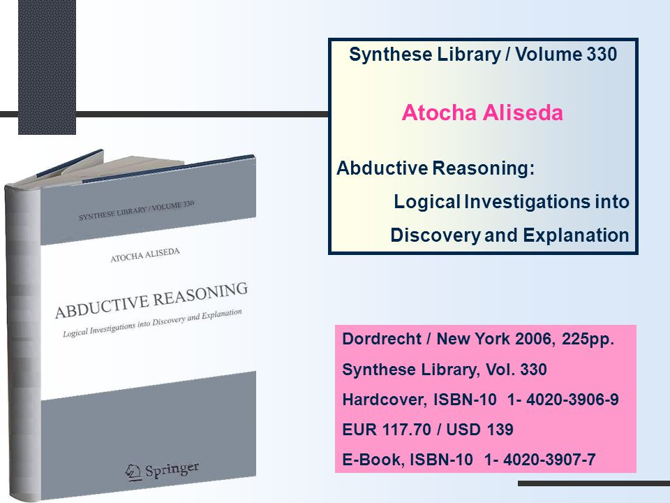 Synthese Library / Volume 330 Atocha Aliseda Abductive Reasoning: Logical Investigations into Discovery and Explanation Dordrecht / New York 2006, 225