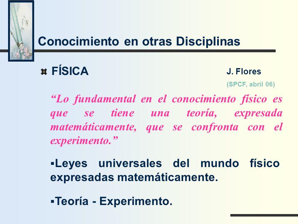 Conocimiento en otras Disciplinas FÍSICA Lo fundamental en el conocimiento físico es que se tiene una teoría, expresada matemáticamente, que se confro
