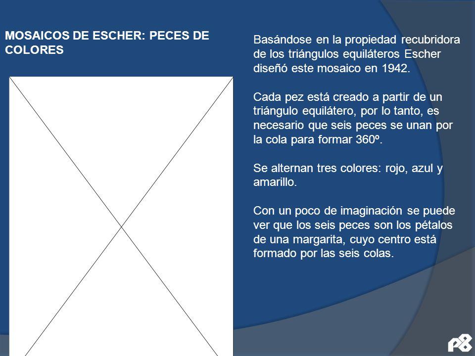 MOSAICOS DE ESCHER: PECES DE COLORES Basándose en la propiedad recubridora de los triángulos equiláteros Escher diseñó este mosaico en 1942. Cada pez
