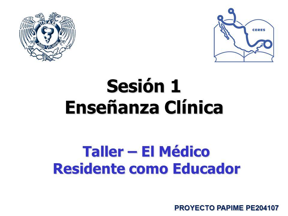 Sesión 1 Enseñanza Clínica Taller – El Médico Residente como Educador PROYECTO PAPIME PE204107