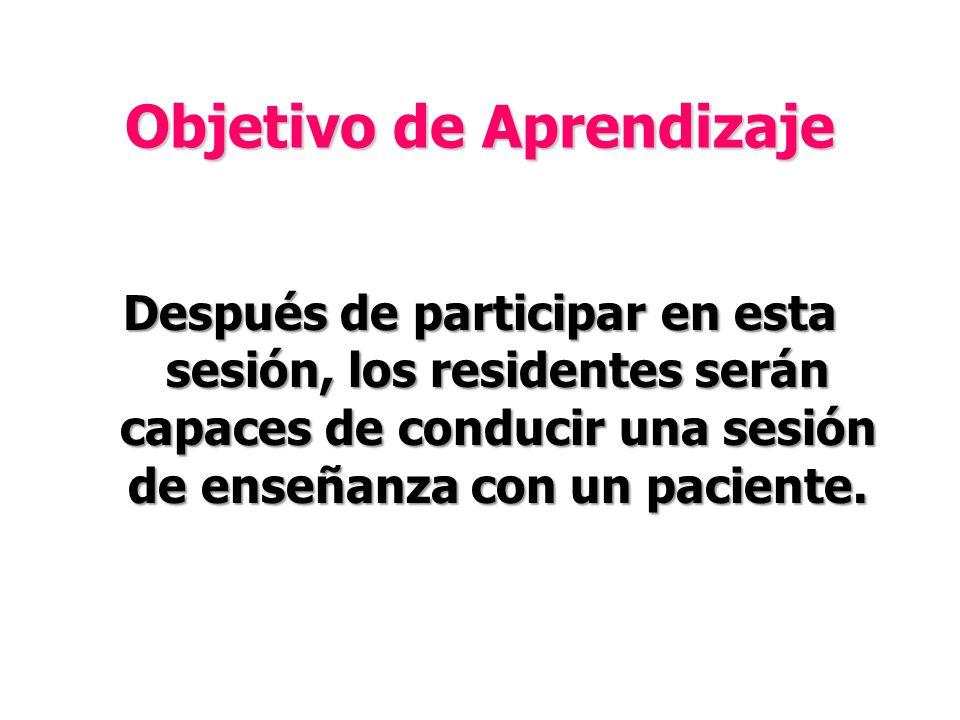 Objetivo de Aprendizaje Después de participar en esta sesión, los residentes serán capaces de conducir una sesión de enseñanza con un paciente.