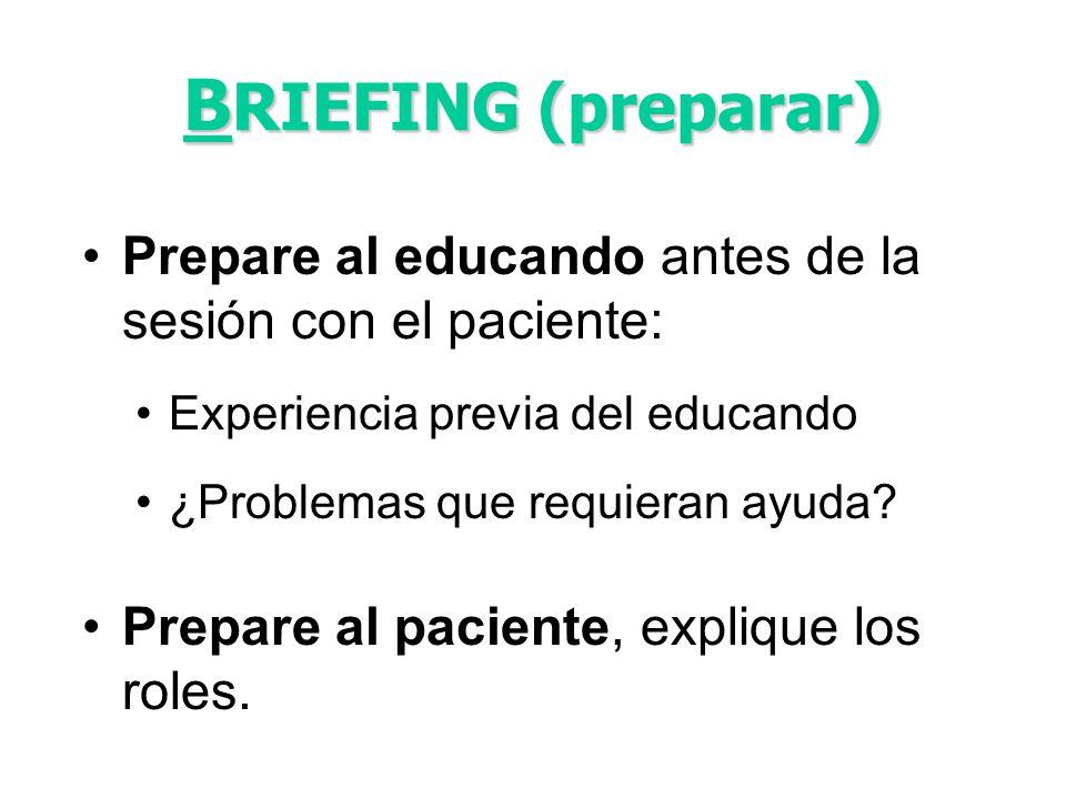 B RIEFING (preparar) Prepare al educando antes de la sesión con el paciente: Experiencia previa del educando ¿Problemas que requieran ayuda? Prepare a