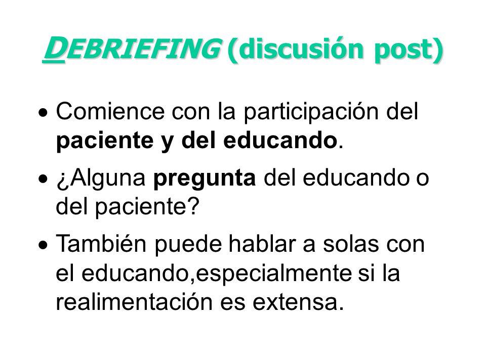 D EBRIEFING (discusión post) Comience con la participación del paciente y del educando. ¿Alguna pregunta del educando o del paciente? También puede ha