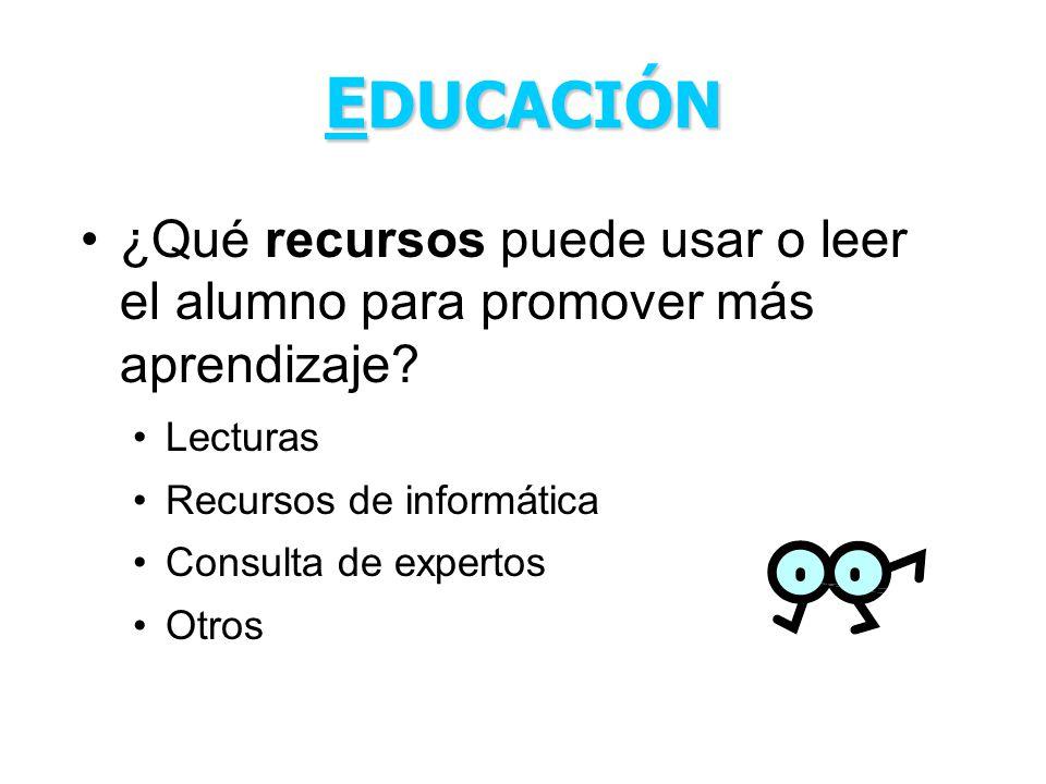 E DUCACIÓN ¿Qué recursos puede usar o leer el alumno para promover más aprendizaje? Lecturas Recursos de informática Consulta de expertos Otros