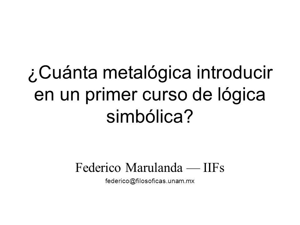 ¿Cuánta metalógica introducir en un primer curso de lógica simbólica? Federico Marulanda –– IIFs federico@filosoficas.unam.mx