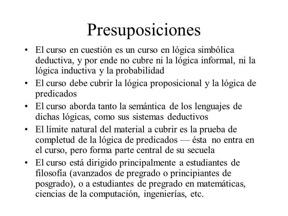 Presuposiciones El curso en cuestión es un curso en lógica simbólica deductiva, y por ende no cubre ni la lógica informal, ni la lógica inductiva y la