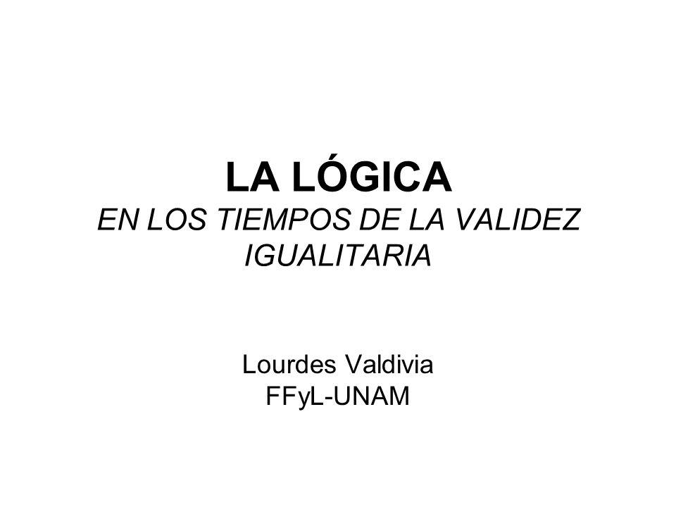LA LÓGICA EN LOS TIEMPOS DE LA VALIDEZ IGUALITARIA Lourdes Valdivia FFyL-UNAM
