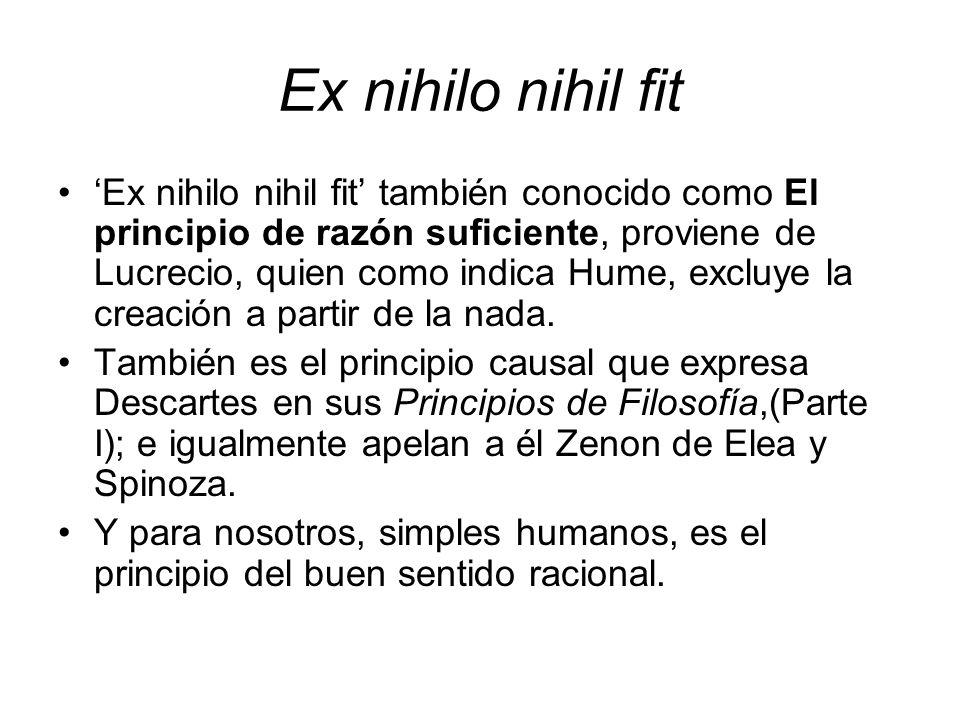 Ex nihilo nihil fit Ex nihilo nihil fit también conocido como El principio de razón suficiente, proviene de Lucrecio, quien como indica Hume, excluye