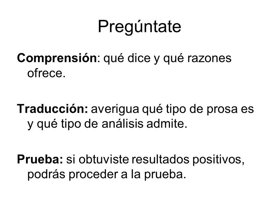 Pregúntate Comprensión: qué dice y qué razones ofrece. Traducción: averigua qué tipo de prosa es y qué tipo de análisis admite. Prueba: si obtuviste r