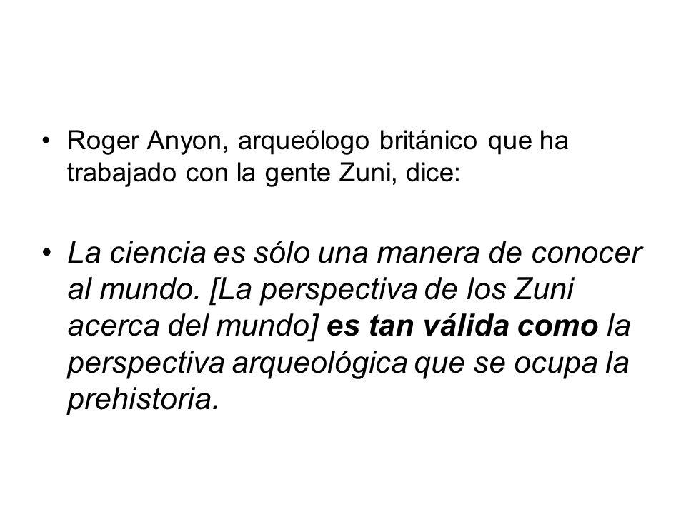 Roger Anyon, arqueólogo británico que ha trabajado con la gente Zuni, dice: La ciencia es sólo una manera de conocer al mundo. [La perspectiva de los