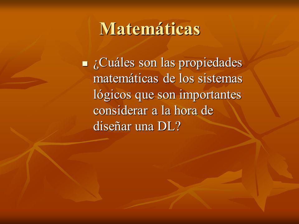Matemáticas ¿Cuáles son las propiedades matemáticas de los sistemas lógicos que son importantes considerar a la hora de diseñar una DL? ¿Cuáles son la