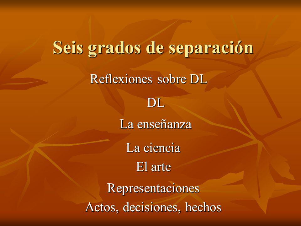 Seis grados de separación Actos, decisiones, hechos Representaciones El arte La ciencia La enseñanza DL Reflexiones sobre DL