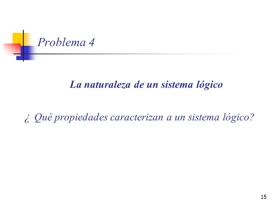 15 Problema 4 La naturaleza de un sistema lógico ¿ Qué propiedades caracterizan a un sistema lógico?
