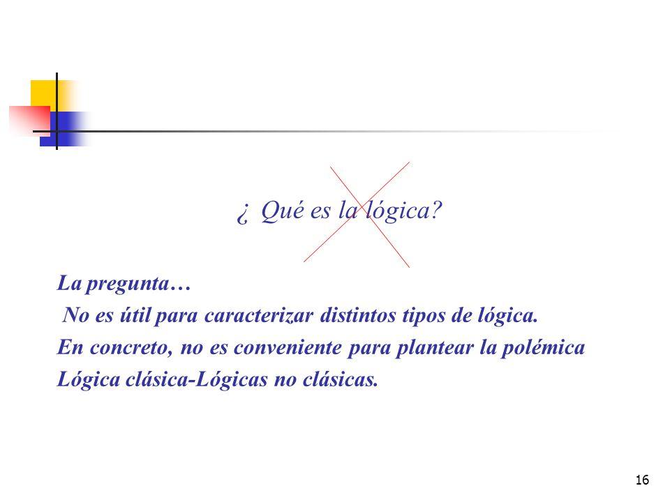 16 ¿ Qué es la lógica? La pregunta… No es útil para caracterizar distintos tipos de lógica. En concreto, no es conveniente para plantear la polémica L
