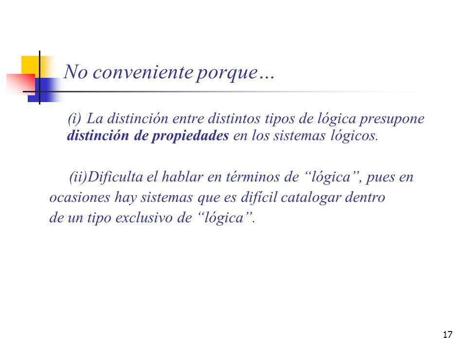 17 No conveniente porque… (i) La distinción entre distintos tipos de lógica presupone distinción de propiedades en los sistemas lógicos. (ii)Dificulta