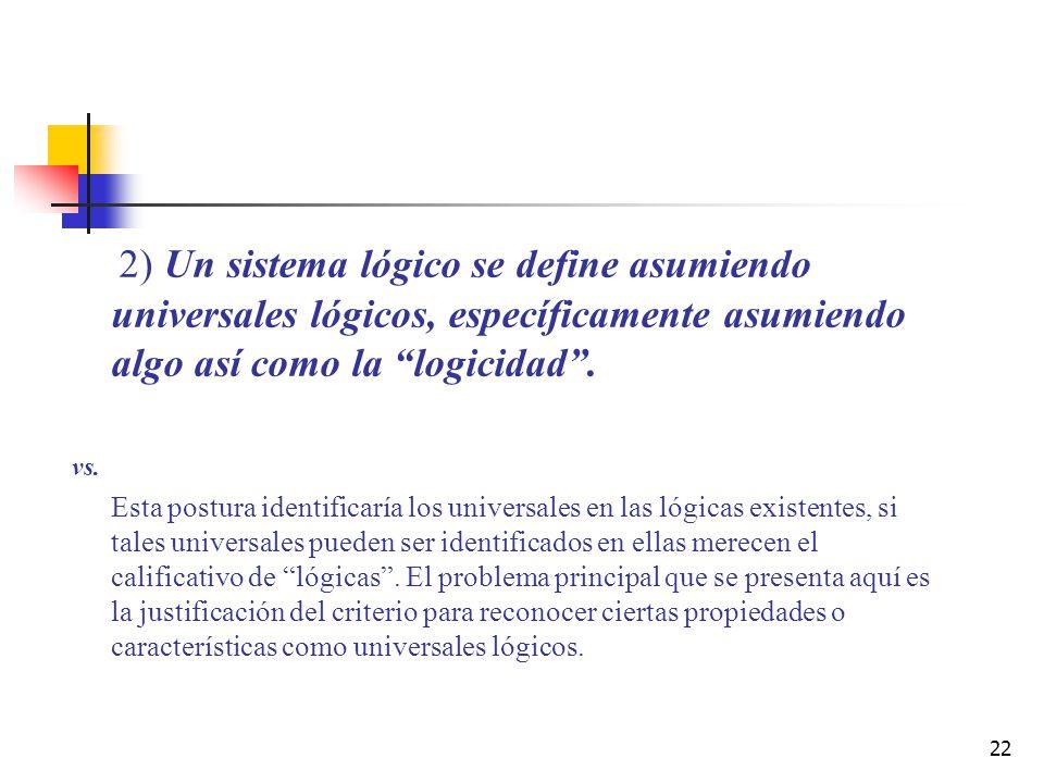 22 2) Un sistema lógico se define asumiendo universales lógicos, específicamente asumiendo algo así como la logicidad. vs. Esta postura identificaría