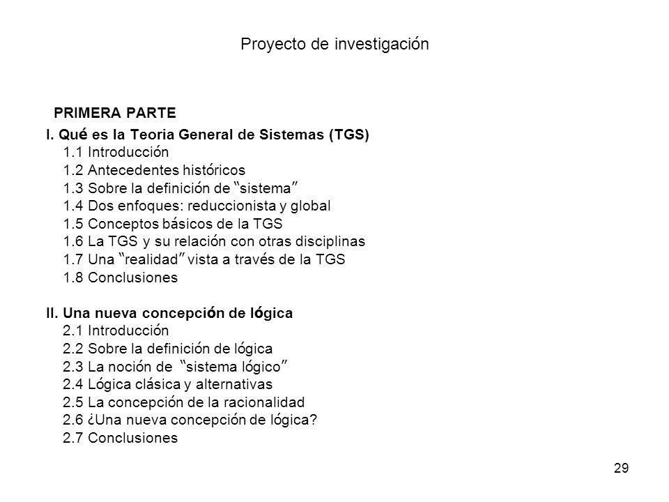 29 Proyecto de investigaci ó n PRIMERA PARTE I. Qu é es la Teoria General de Sistemas (TGS) 1.1 Introducci ó n 1.2 Antecedentes hist ó ricos 1.3 Sobre