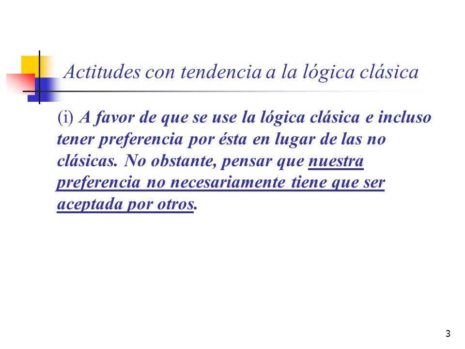 3 Actitudes con tendencia a la lógica clásica (i) A favor de que se use la lógica clásica e incluso tener preferencia por ésta en lugar de las no clás