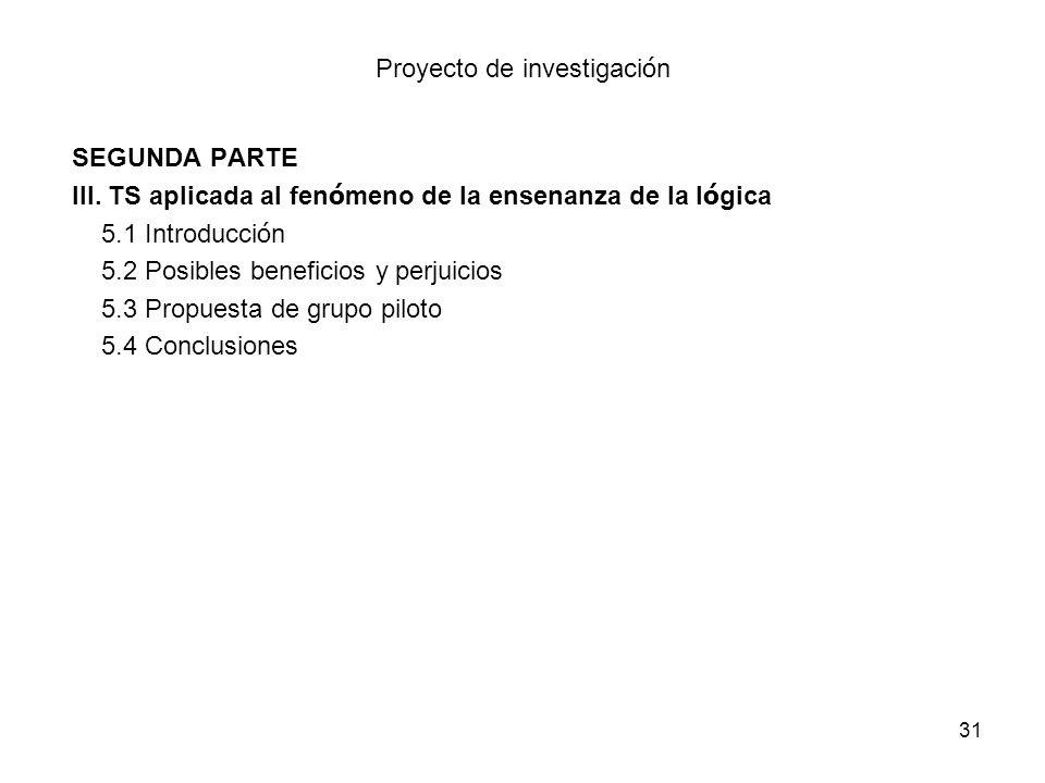31 Proyecto de investigaci ó n SEGUNDA PARTE III. TS aplicada al fen ó meno de la ensenanza de la l ó gica 5.1 Introducci ó n 5.2 Posibles beneficios