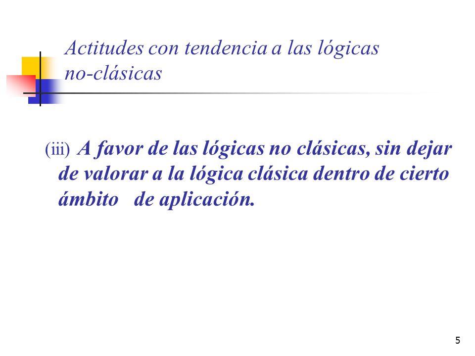 5 Actitudes con tendencia a las lógicas no-clásicas (iii) A favor de las lógicas no clásicas, sin dejar de valorar a la lógica clásica dentro de ciert