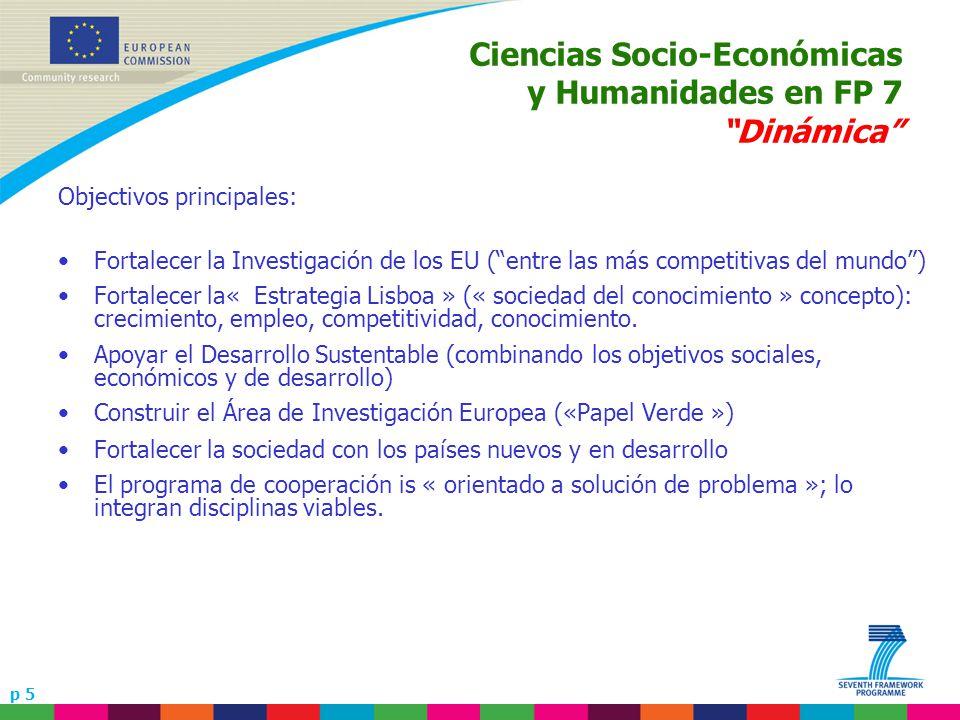 p 5 Ciencias Socio-Económicas y Humanidades en FP 7 Dinámica Objectivos principales: Fortalecer la Investigación de los EU (entre las más competitivas del mundo) Fortalecer la« Estrategia Lisboa » (« sociedad del conocimiento » concepto): crecimiento, empleo, competitividad, conocimiento.