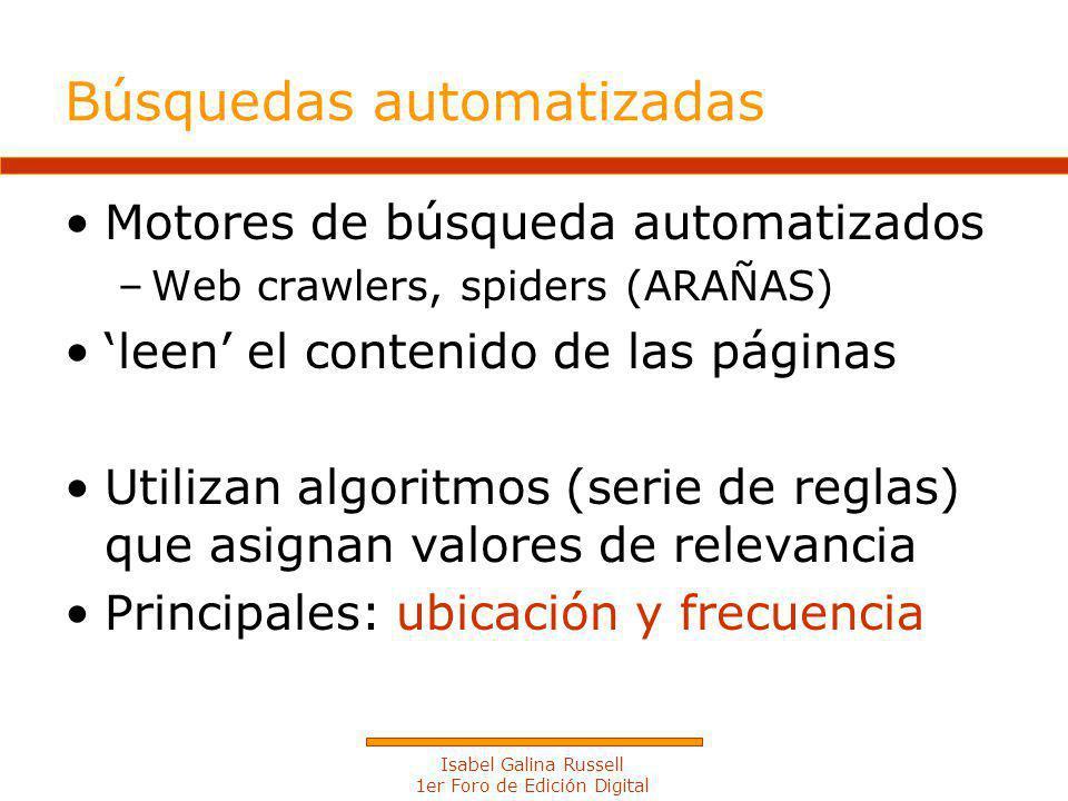 Isabel Galina Russell 1er Foro de Edición Digital Búsquedas automatizadas Motores de búsqueda automatizados –Web crawlers, spiders (ARAÑAS) leen el contenido de las páginas Utilizan algoritmos (serie de reglas) que asignan valores de relevancia Principales: ubicación y frecuencia