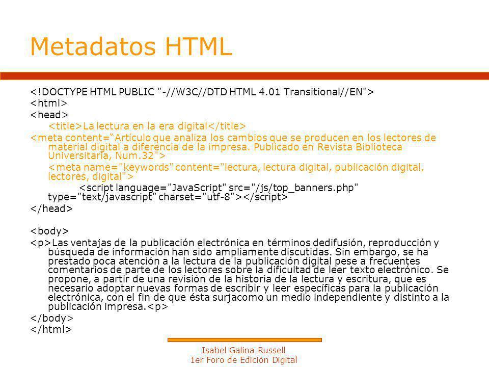 Isabel Galina Russell 1er Foro de Edición Digital Metadatos HTML La lectura en la era digital Las ventajas de la publicación electrónica en términos dedifusión, reproducción y búsqueda de información han sido ampliamente discutidas.