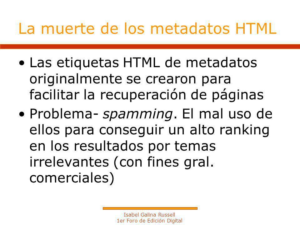 Isabel Galina Russell 1er Foro de Edición Digital La muerte de los metadatos HTML Las etiquetas HTML de metadatos originalmente se crearon para facilitar la recuperación de páginas Problema- spamming.