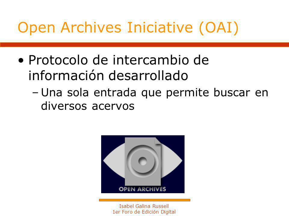Isabel Galina Russell 1er Foro de Edición Digital Open Archives Iniciative (OAI) Protocolo de intercambio de información desarrollado –Una sola entrada que permite buscar en diversos acervos