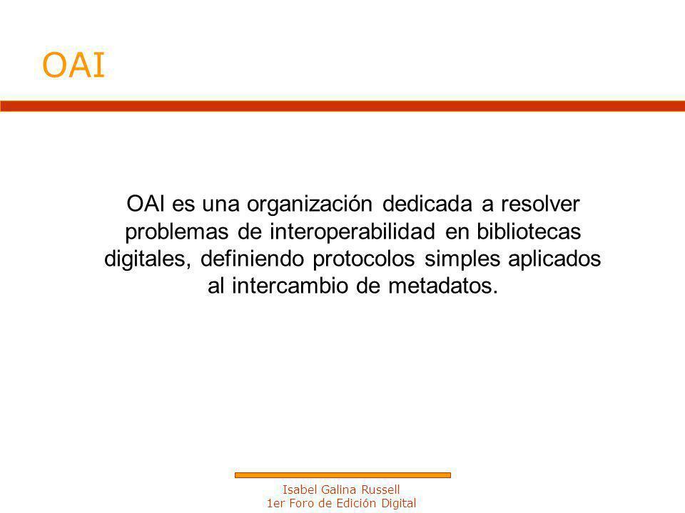 Isabel Galina Russell 1er Foro de Edición Digital OAI es una organización dedicada a resolver problemas de interoperabilidad en bibliotecas digitales, definiendo protocolos simples aplicados al intercambio de metadatos.