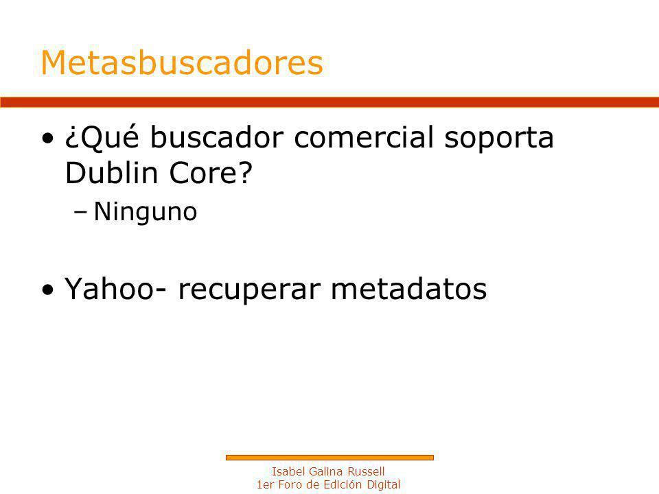 Isabel Galina Russell 1er Foro de Edición Digital Metasbuscadores ¿Qué buscador comercial soporta Dublin Core.