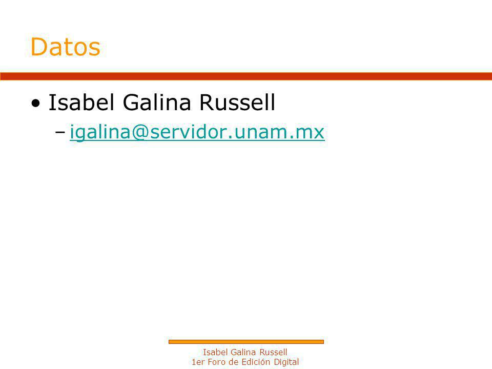 Isabel Galina Russell 1er Foro de Edición Digital Datos Isabel Galina Russell –igalina@servidor.unam.mxigalina@servidor.unam.mx