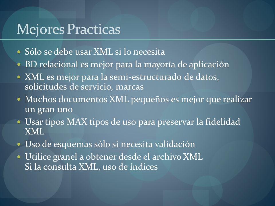 Mejores Practicas Sólo se debe usar XML si lo necesita BD relacional es mejor para la mayoría de aplicación XML es mejor para la semi-estructurado de datos, solicitudes de servicio, marcas Muchos documentos XML pequeños es mejor que realizar un gran uno Usar tipos MAX tipos de uso para preservar la fidelidad XML Uso de esquemas sólo si necesita validación Utilice granel a obtener desde el archivo XML Si la consulta XML, uso de índices