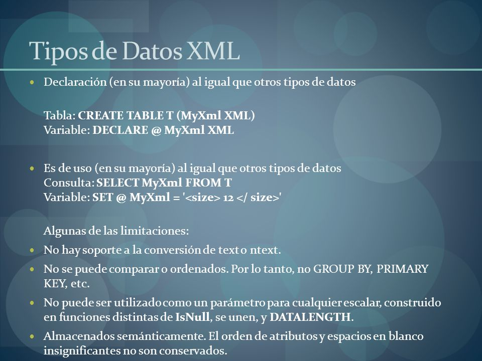 Tipos de Datos XML Declaración (en su mayoría) al igual que otros tipos de datos Tabla: CREATE TABLE T (MyXml XML) Variable: DECLARE @ MyXml XML Es de uso (en su mayoría) al igual que otros tipos de datos Consulta: SELECT MyXml FROM T Variable: SET @ MyXml = 12 Algunas de las limitaciones: No hay soporte a la conversión de text o ntext.