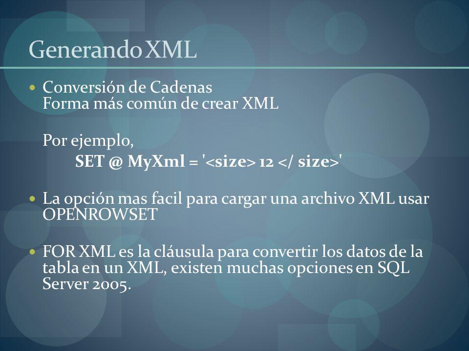 Generando XML Conversión de Cadenas Forma más común de crear XML Por ejemplo, SET @ MyXml = 12 La opción mas facil para cargar una archivo XML usar OPENROWSET FOR XML es la cláusula para convertir los datos de la tabla en un XML, existen muchas opciones en SQL Server 2005.
