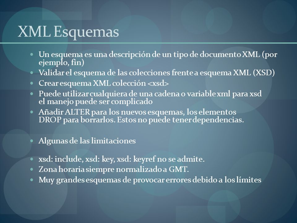 XML Esquemas Un esquema es una descripción de un tipo de documento XML (por ejemplo, fin) Validar el esquema de las colecciones frente a esquema XML (XSD) Crear esquema XML colección Puede utilizar cualquiera de una cadena o variable xml para xsd el manejo puede ser complicado Añadir ALTER para los nuevos esquemas, los elementos DROP para borrarlos.