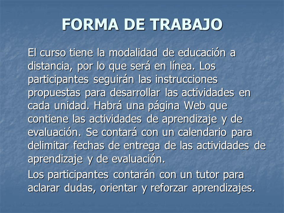 FORMA DE TRABAJO El curso tiene la modalidad de educación a distancia, por lo que será en línea. Los participantes seguirán las instrucciones propuest