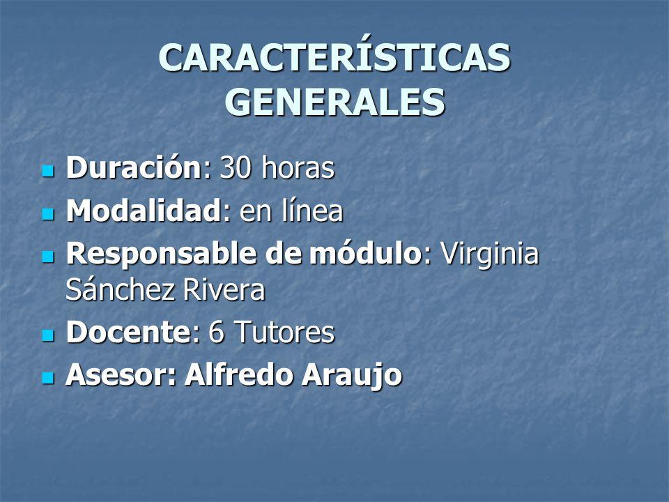 CARACTERÍSTICAS GENERALES Duración: 30 horas Duración: 30 horas Modalidad: en línea Modalidad: en línea Responsable de módulo: Virginia Sánchez Rivera