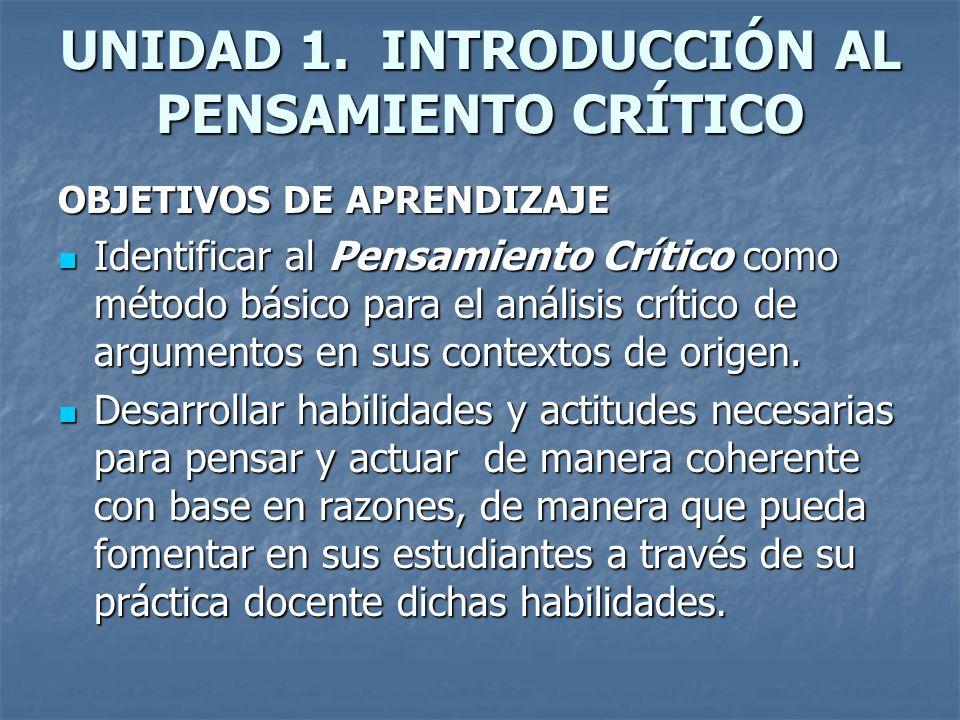 UNIDAD 1. INTRODUCCIÓN AL PENSAMIENTO CRÍTICO OBJETIVOS DE APRENDIZAJE Identificar al Pensamiento Crítico como método básico para el análisis crítico