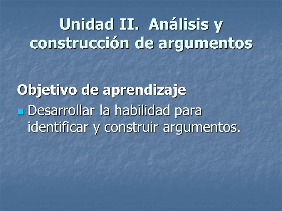 Unidad II. Análisis y construcción de argumentos Objetivo de aprendizaje Desarrollar la habilidad para identificar y construir argumentos. Desarrollar