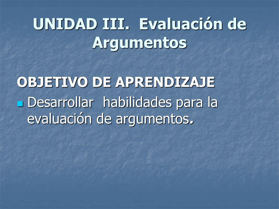 UNIDAD III. Evaluación de Argumentos OBJETIVO DE APRENDIZAJE Desarrollar habilidades para la evaluación de argumentos. Desarrollar habilidades para la